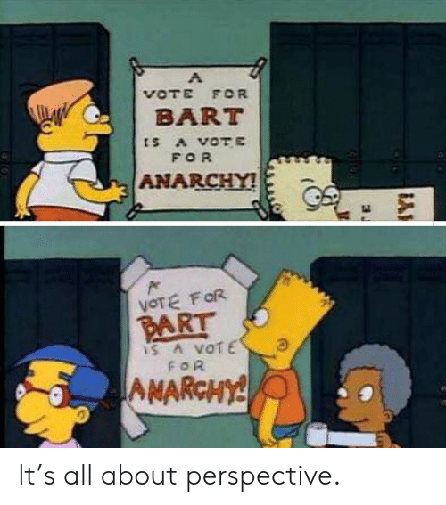 Bart: VOTE FOR  BART  ts A VOTE  FOR  ANARCHY!  VOTE FOR  PART  IS A VOTE  FOR  AMARCHY! It's all about perspective.