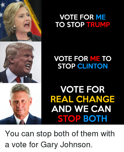 Trump Vote: VOTE FOR ME  TO STOP TRUMP  VOTE FOR ME TO  STOP CLINTON  VOTE FOR  REAL CHANGE  AND WE CAN  STOP BOTH  N RCA TH  EM  MU  E TO OAC。  NAT  RR  FP  HEB  TT  TE OLD TO  VO  EN S  RE A  LIBERTARIANFUTURE.COM You can stop both of them with a vote for Gary Johnson.