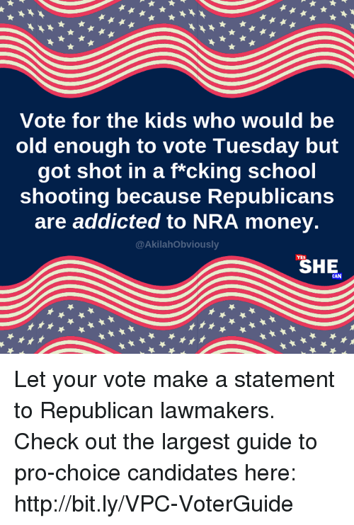 nra: Vote for the kids who would be  old enough to vote Tuesday but  got shot in a f*cking school  shooting because Republicans  are addicted to NRA money.  @AkilahObviously  SHE Let your vote make a statement to Republican lawmakers. Check out the largest guide to pro-choice candidates here: http://bit.ly/VPC-VoterGuide