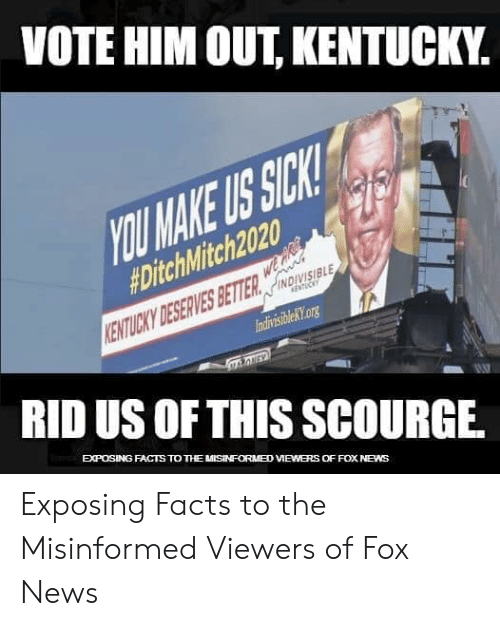 Kentucky: VOTE HIM OUT, KENTUCKY.  OU MAKE US SICK  #DitchMitch2020.  NDIVISIBLE  IndivisibleKtorg  RID US OF THIS SCOURGE.  EXPOSING FACTS TO THE MISINFORM8D VIEWERS OFFOX NEWS Exposing Facts to the Misinformed Viewers of Fox News
