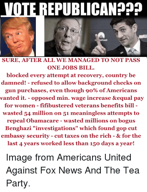 """Voting Republican: VOTE REPUBLICAN  SURE, AFTER ALL WE MANAGED TO NOT PASS  ONE JOBS BILL.  blocked every attempt at recovery, country be  damned! refused to allow background checks on  gun purchases, even though o% of Americans  wanted it. opposed min. wage increase &equal pay  for women fifibustered veterans benefits bill  wasted 54 million on 51 meaningless attempts to  repeal Obamacare wasted millions on bogus  Benghazi """"investigations"""" which found gop cut  embassy security cut taxes on the rich & for the  last 4 years worked less than 150 days a year! Image from Americans United Against Fox News And The Tea Party."""