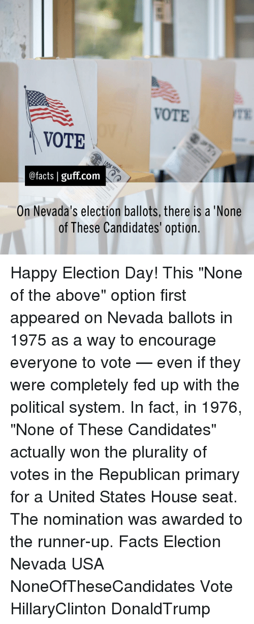 "Memes, Candide, and 🤖: VOTE  VOTE  @facts I guff com  On Nevada's election ballots, there is a 'None  of These Candidates' option. Happy Election Day! This ""None of the above"" option first appeared on Nevada ballots in 1975 as a way to encourage everyone to vote — even if they were completely fed up with the political system. In fact, in 1976, ""None of These Candidates"" actually won the plurality of votes in the Republican primary for a United States House seat. The nomination was awarded to the runner-up. Facts Election Nevada USA NoneOfTheseCandidates Vote HillaryClinton DonaldTrump"