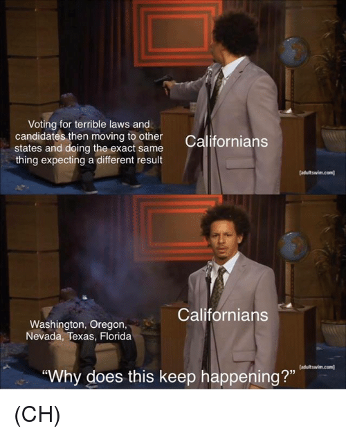 """Memes, Florida, and Oregon: Voting for terrible laws and  candidates then moving to her Californians  states and doing the exact same  thing expecting a different result  adultswim.com]  Californians  Washington, Oregon,  Nevada, Texas, Florida  (adultswim.com  Why does this keep happening?"""" (CH)"""