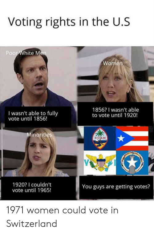 Switzerland: Voting rights in the U.S  Poor  I wasn't able to fully  vote until 1856!  1856? I wasn't able  to vote until 1920!  GUAM  1920I couldn't  vote until 1965!  You guys are getting votes? 1971 women could vote in Switzerland