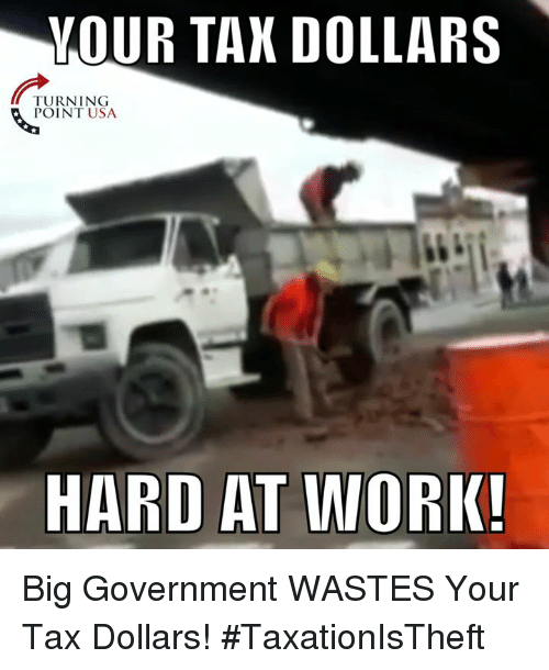 Memes, Work, and Government: VOUR TAN DOLLARS  TURNING  POINT USA  HARD AT WORK! Big Government WASTES Your Tax Dollars! #TaxationIsTheft