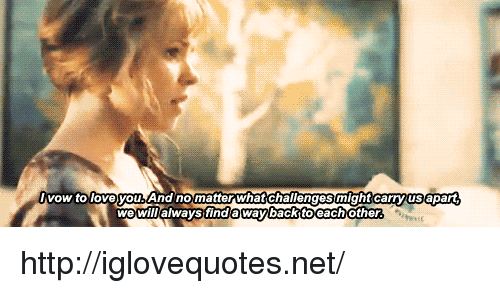 Loveyou: vow to loveyou. And nomatter what challenges might carryus apart  wewil/always finda waybackttoeachother http://iglovequotes.net/