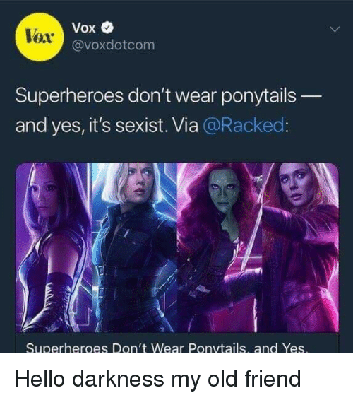 racked: Vox  @voxdotcom  Vox  Superheroes don't wear ponytails  and yes, it's sexist. Via @Racked  Superheroes Don't Wear Ponvtails, and Yes <p>Hello darkness my old friend</p>