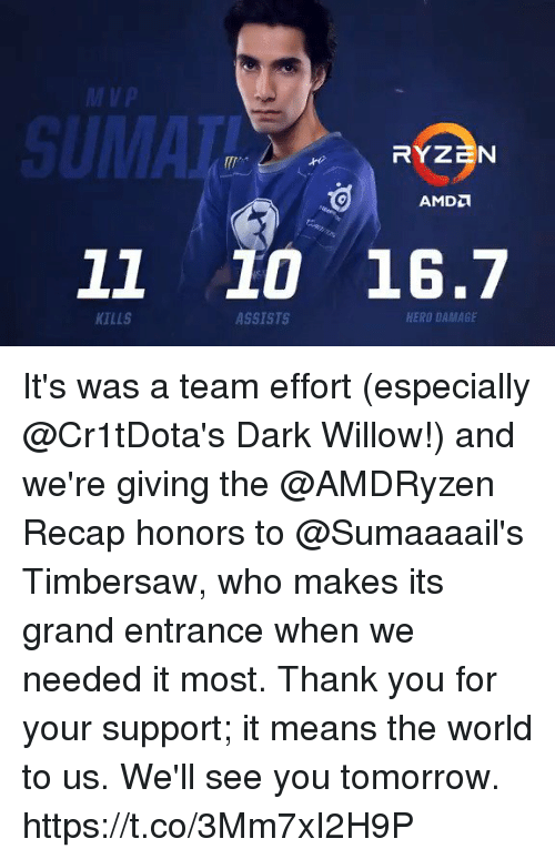willow: Vp  11 10 16.7  KILLS  ASSISTS  HERO DAMAGE It's was a team effort (especially @Cr1tDota's Dark Willow!) and we're giving the @AMDRyzen Recap honors to @Sumaaaail's Timbersaw, who makes its grand entrance when we needed it most.  Thank you for your support; it means the world to us. We'll see you tomorrow. https://t.co/3Mm7xI2H9P