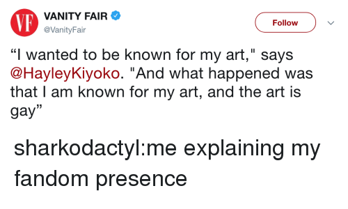 """vanity fair: VP  VANITY FAIR  @VanityFair  Follow  LC  """"I wanted to be known for my art,"""" says  @HayleyKlyoko. And what happened was  that I am known for my art, and the art is  gay"""" sharkodactyl:me explaining my fandom presence"""