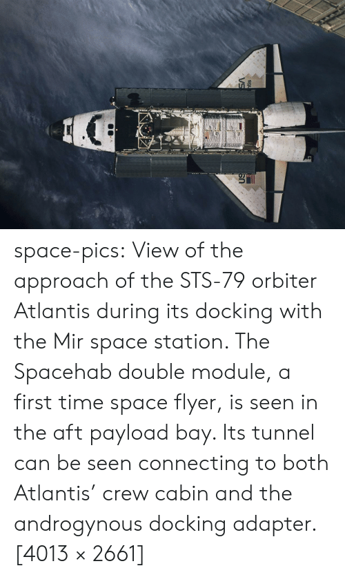 Tumblr, Atlantis, and Blog: VS  htis space-pics:  View of the approach of the STS-79 orbiter Atlantis during its docking with the Mir space station. The Spacehab double module, a first time space flyer, is seen in the aft payload bay. Its tunnel can be seen connecting to both Atlantis' crew cabin and the androgynous docking adapter.[4013 × 2661]