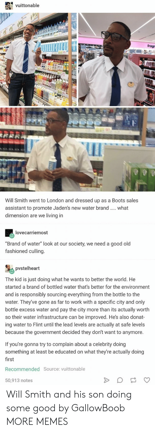 "Dank, Memes, and Target: vuittonable  fragr  Will Smith went to London and dressed up as a Boots sales  assistant to promote Jaden's new water brand.  dimension are we living in  what  lovecarriemost  ""Brand of water"" look at our society, we need a good old  fashioned culling.  pvstelheart  The kid is just doing what he wants to better the world. He  started a brand of bottled water that's better for the environment  and is responsibly sourcing everything from the bottle to the  water. They've gone as far to work with a specific city and only  bottle excess water and pay the city more than its actually worth  so their water infrastructure can be improved. He's also donat-  ing water to Flint until the lead levels are actually at safe levels  because the government decided they don't want to anymore.  If you're gonna try to complain about a celebrity doing  something at least be educated on what they're actually doing  first  Recommended Source: vuittonable  50,913 notes  WATER  M Will Smith and his son doing some good by GallowBoob MORE MEMES"