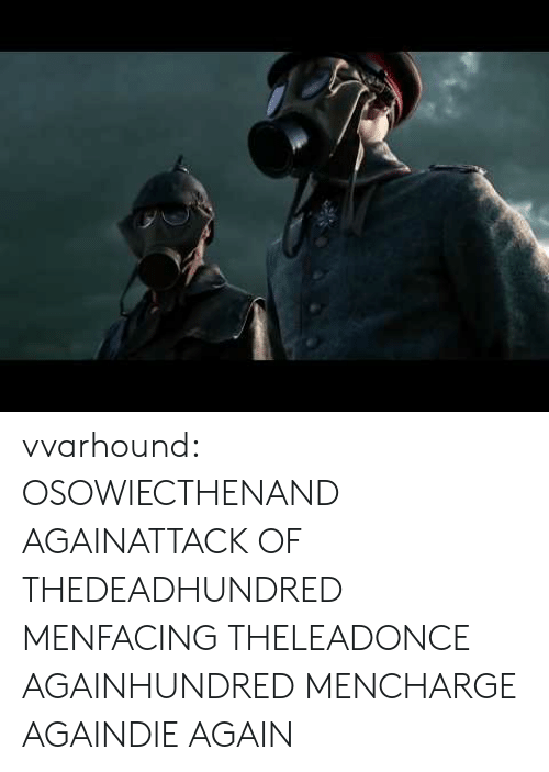 Tumblr, Blog, and Com: vvarhound:  OSOWIECTHENAND AGAINATTACK OF THEDEADHUNDRED MENFACING THELEADONCE AGAINHUNDRED MENCHARGE AGAINDIE AGAIN