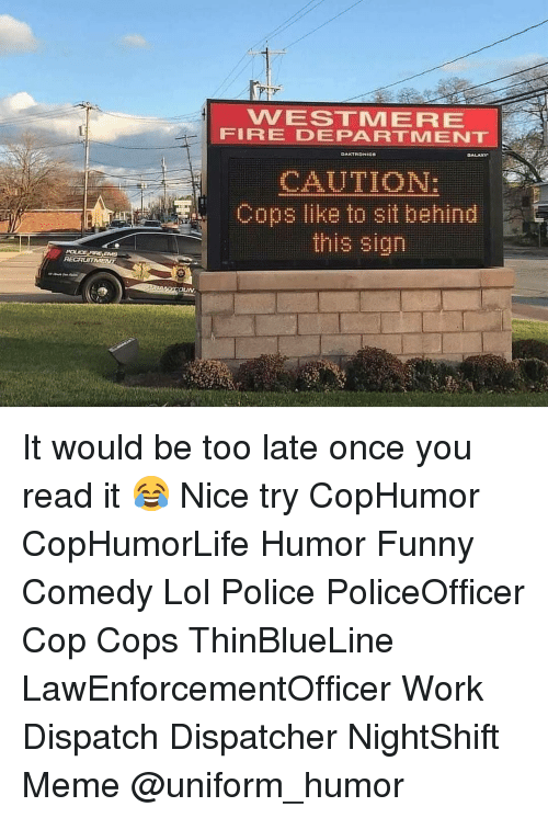 Fire, Funny, and Lol: VVESTMERE  FIRE DEPARTMENT  CAUTION:  Cops like to sit behind  this sign It would be too late once you read it 😂 Nice try CopHumor CopHumorLife Humor Funny Comedy Lol Police PoliceOfficer Cop Cops ThinBlueLine LawEnforcementOfficer Work Dispatch Dispatcher NightShift Meme @uniform_humor
