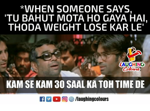 "Time, Indianpeoplefacebook, and Lose: *VVHEN SOMEONE SAYS,  TU BAHUT MOTA HO GAYA HAI,  THODA WEIGHT LOSE KAR LE""  LAUGHING  Colowrs  KAM SE KAM 30 SAAL KA TOH TIME DE  R M。回參/laughingcolours"