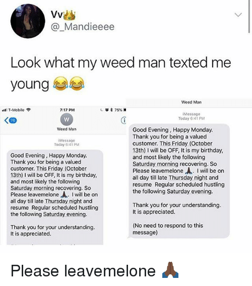 hustling: Vvis  @_Mandieeee  Look what my weed man texted me  young  Weed Man  lT-Mobile  7:17 PM  iMessage  Today 6:41 PM  Weed Man  Good Evening, Happy Monday  Thank you for being a valued  customer. This Friday (October  13th) I will be OFF, It is my birthday,  and most likely the following  Saturday morning recovering. So  Please leavemelone,A.. I will be on  all day till late Thursday night and  resume Regular scheduled hustling  the following Saturday evening  Message  Today 6:41 PM  Good Evening, Happy Monday  Thank you for being a valued  customer. This Friday (October  13th) I will be OFF, It is my birthday  and most likely the following  Saturday morning recovering. So  Please leavemelone-A.. I will be on  all day till late Thursday night and  resume Regular scheduled hustlin  the following Saturday evening  Thank you for your understanding  It is appreciated  Thank you for your understanding  It is appreciated  (No need to respond to this  message) Please leavemelone 🙏🏿