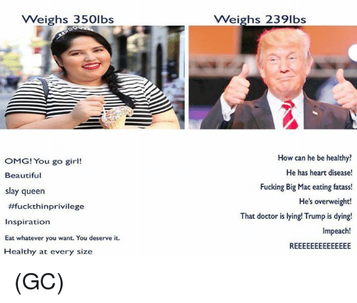 Beautiful, Doctor, and Memes: VWeighs 350lbs  Weighs 2391bs  OMG! You go girl!  Beautiful  slay queen  #fuckthinprivilege  Inspiration  Eat whatever you want. You deserve it  Healthy at every size  How can he be healthy  He has heart disease!  Fucking Big Mac eating fatass!  He's overweight!  That doctor is lying! Trump is dying!  Impeach! (GC)