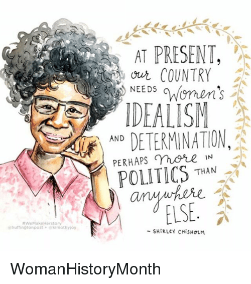 shirley chisholm: VWoMakeHer story  huffingtonpost akimothyjoy  AT PRESENT  awomen's  IDEALISM  DETERMINATION  AND  PERHAPS  more IN  POLITICS  THAN  ELSE  SHIRLEY CHisHOLM. WomanHistoryMonth
