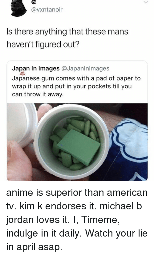 kim k: @vxntanoir  Is there anything that these mans  haven't figured out?  Japan In lmages @Japaninlmages  Japanese gum comes with a pad of paper to  wrap it up and put in your pockets till you  can throw it away. anime is superior than american tv. kim k endorses it. michael b jordan loves it. I, Timeme, indulge in it daily. Watch your lie in april asap.