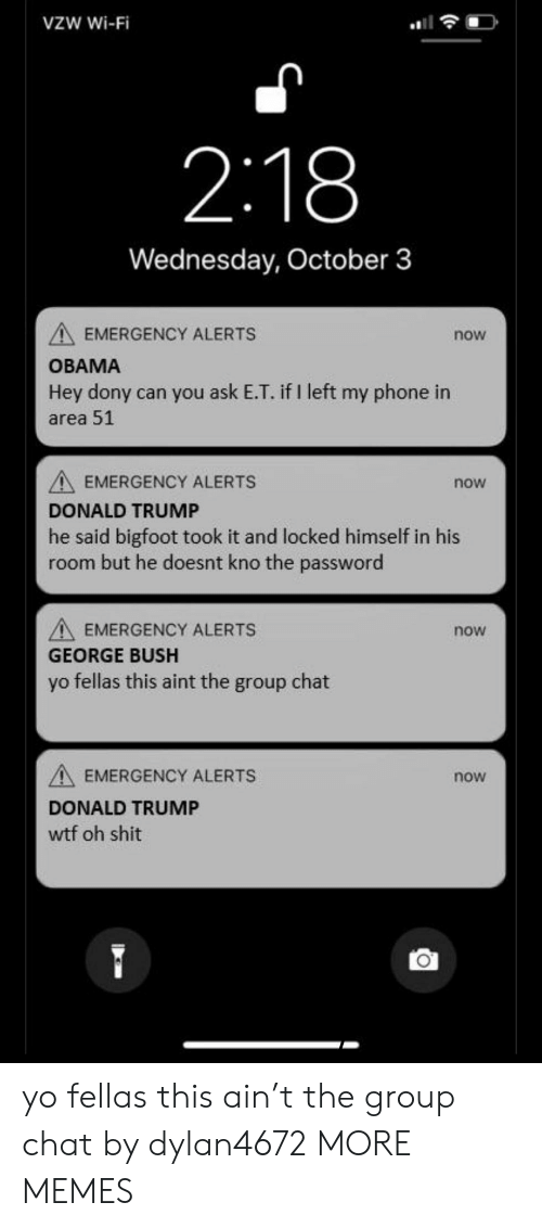 Donalds Trump: VZW Wi-Fi  2:18  Wednesday, October 3  EMERGENCY ALERTS  now  OBAMA  Hey dony can you ask E.T. if I left my phone in  area 51  EMERGENCY ALERTS  DONALD TRUMP  he said bigfoot took it and locked himself in his  room but he doesnt kno the password  now  EMERGENCY ALERTS  now  GEORGE BUSH  yo fellas this aint the group chat  A EMERGENCY ALERTS  DONALD TRUMP  wtf oh shit  now yo fellas this ain't the group chat by dylan4672 MORE MEMES