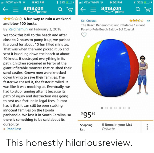 behemoth: VZW Wi-Fi  9:02 PM  31%(10,,  vzw Wi-Fi  9:02 PM  * 32% (19,4  ,  amazon  _ amazon  prime  -prime  xAA fun way to ruin a weekend  and blow 100 bucks.  A  Sol Coastal  The Beach Behemoth Giant Inflatable 12-Foot  Pole-to-Pole Beach Ball by Sol Coastal  32  By Reid hamlin on February 3, 2018  We took this ball to the beach and after  close to 2 hours to pump it up, we pushed  it around for about 10 fun filled minutes.  That was when the wind picked it up and  sent it huddling down the beach at about  40 knots. It destroyed everything in its  path. Children screamed in terror at the  giant inflatable monster that crushed their  sand castles. Grown men were knocked  down trying to save their families. The  faster we chased it, the faster it rolled. It  was like it was mocking us. Eventually, we  had to stop running after it because its  path of injury and destruction was going  to cost us a fortune in legal fees. Rumor  has it that it can still be seen stalking  innocent families on the Florida  panhandle. We lost it in South Carolina, so  there is something to be said about its  durability  A Read less  96  Shopping  List  0 items in your List  Private This honestly hilariousreview.