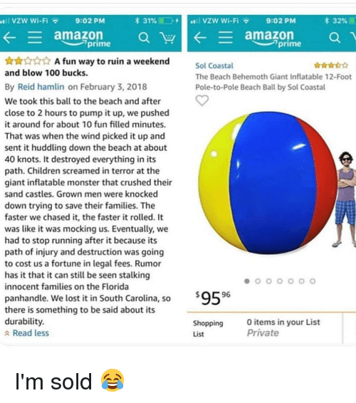 inflatable: VZW Wi-Fi 9:02 PM  * 31% 11-->  stll VZw wi-Fi  9:02 PM  32%  ← = amazon a  ใน  amazon  a  prime  prime  A fun way to ruin a weekend  Sol Coastal  The Beach Behemoth Giant Inflatable 12-Foot  Pole-to-Pole Beach Ball by Sol Coastal  and blow 100 bucks.  By Reid hamlin on February 3, 2018  We took this ball to the beach and after  close to 2 hours to pump it up, we pushed  it around for about 10 fun filled minutes  That was when the wind picked it up and  sent it huddling down the beach at about  40 knots. It destroyed everything in its  path. Children screamed in terror at the  giant inflatable monster that crushed their  sand castles. Grown men were knocked  down trying to save their families. The  faster we chased it, the faster it rolled. It  was like it was mocking us. Eventually, we  had to stop running after it because its  path of injury and destruction was going  to cost us a fortune in legal fees. Rumor  has it that it can still be seen stalking  innocent families on the Florida  '9596  panhandle. We lost it in South Carolina, so  there is something to be said about its  durability.  a Read less  Shopping  List  items in your List  Private I'm sold 😂