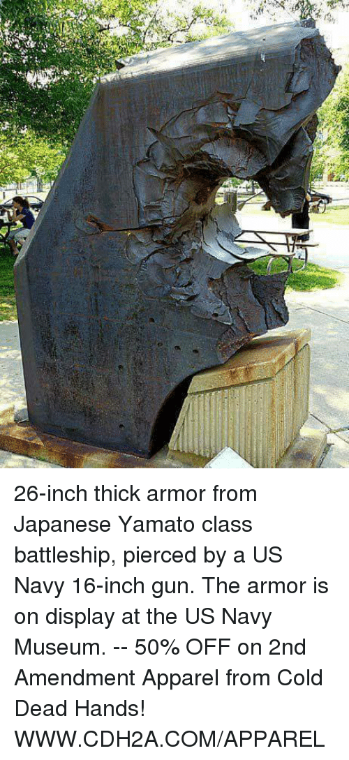 cold-dead-hands: W.  An- 26-inch thick armor from Japanese Yamato class battleship, pierced by a US Navy 16-inch gun. The armor is on display at the US Navy Museum. -- 50% OFF on 2nd Amendment Apparel from Cold Dead Hands! WWW.CDH2A.COM/APPAREL