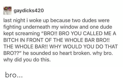 "You Called: W gaydicks420  last night i woke up because two dudes were  fighting underneath my window and one dude  kept screaming ""BRO!! BRO YOU CALLED ME A  BITCH IN FRONT OF THE WHOLE BAR BRO!!  THE WHOLE BAR!! WHY WOULD YOU DO THAT  BRO??"" he sounded so heart broken. why bro.  why did you do this. bro…"