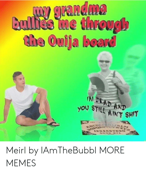 Abc, Dank, and Grandma: W grandma  Bullies Ime through  the Oulja board  IM DEAD AND  you STILL AINT SHIT  VES  ABC & KLM  NOPORSTUVW XYZ  1234567890 Meirl by IAmTheBubbl MORE MEMES