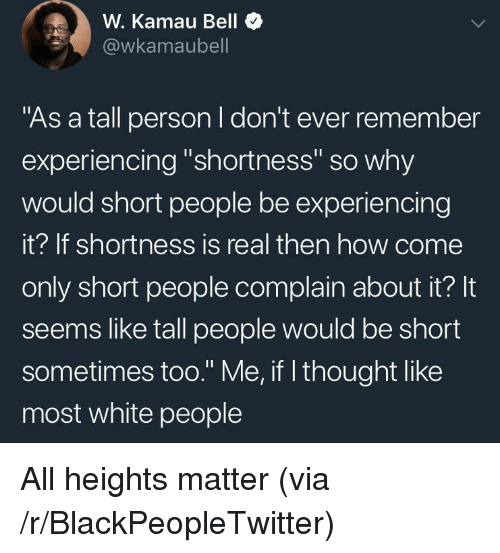 "shortness: W. Kamau Bell  @wkamaubell  ""As a tall person I don't ever remember  experiencing ""shortness"" so why  would short people be experiencing  it? If shortness is real then how come  only short people complain about it? It  seems like tall people would be short  sometimes too."" Me, if l thought like  most white people <p>All heights matter (via /r/BlackPeopleTwitter)</p>"