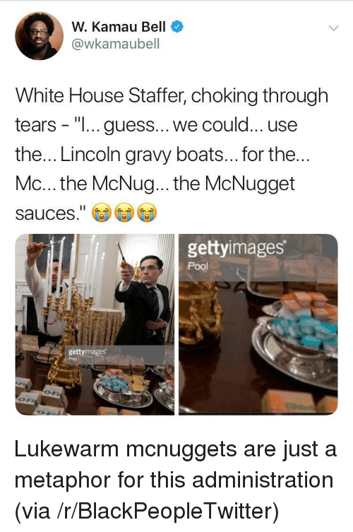 "Boats: W. Kamau Bell  @wkamaubell  White House Staffer, choking through  tears - ""I... guess...we could... use  the... Lincoln gravy boats... for the  Mc... the McNug... the McNugget  sauces.""  gettyimages  Pool  gettyimages Lukewarm mcnuggets are just a metaphor for this administration (via /r/BlackPeopleTwitter)"