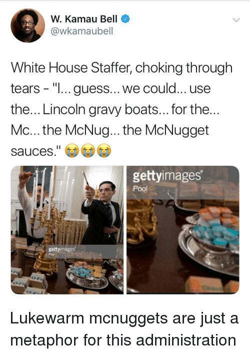 "Boats: W. Kamau Bell  @wkamaubell  White House Staffer, choking through  tears - ""I... guess... we could... use  the... Lincoln gravy boats... for the  Mc... the McNug... the McNugget  sauces.""  gettyimages  Pool  gettyimages Lukewarm mcnuggets are just a metaphor for this administration"