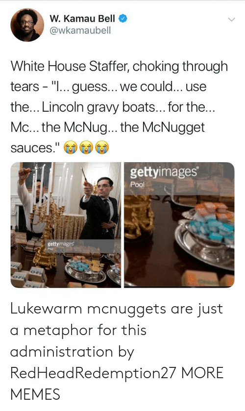 "Boats: W. Kamau Bell  @wkamaubell  White House Staffer, choking through  tears - ""I... guess... we could... use  the... Lincoln gravy boats... for the  Mc... the McNug... the McNugget  sauces.""  gettyimages  Pool  gettyimages Lukewarm mcnuggets are just a metaphor for this administration by RedHeadRedemption27 MORE MEMES"