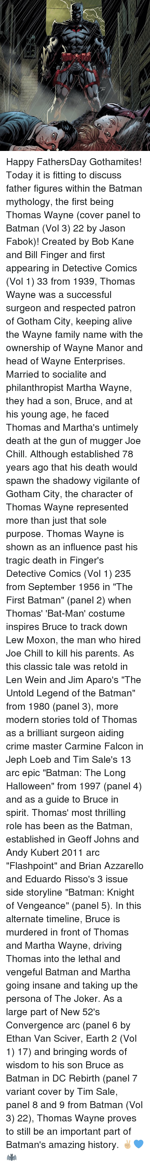 """thomas wayne: w,p Happy FathersDay Gothamites! Today it is fitting to discuss father figures within the Batman mythology, the first being Thomas Wayne (cover panel to Batman (Vol 3) 22 by Jason Fabok)! Created by Bob Kane and Bill Finger and first appearing in Detective Comics (Vol 1) 33 from 1939, Thomas Wayne was a successful surgeon and respected patron of Gotham City, keeping alive the Wayne family name with the ownership of Wayne Manor and head of Wayne Enterprises. Married to socialite and philanthropist Martha Wayne, they had a son, Bruce, and at his young age, he faced Thomas and Martha's untimely death at the gun of mugger Joe Chill. Although established 78 years ago that his death would spawn the shadowy vigilante of Gotham City, the character of Thomas Wayne represented more than just that sole purpose. Thomas Wayne is shown as an influence past his tragic death in Finger's Detective Comics (Vol 1) 235 from September 1956 in """"The First Batman"""" (panel 2) when Thomas' 'Bat-Man' costume inspires Bruce to track down Lew Moxon, the man who hired Joe Chill to kill his parents. As this classic tale was retold in Len Wein and Jim Aparo's """"The Untold Legend of the Batman"""" from 1980 (panel 3), more modern stories told of Thomas as a brilliant surgeon aiding crime master Carmine Falcon in Jeph Loeb and Tim Sale's 13 arc epic """"Batman: The Long Halloween"""" from 1997 (panel 4) and as a guide to Bruce in spirit. Thomas' most thrilling role has been as the Batman, established in Geoff Johns and Andy Kubert 2011 arc """"Flashpoint"""" and Brian Azzarello and Eduardo Risso's 3 issue side storyline """"Batman: Knight of Vengeance"""" (panel 5). In this alternate timeline, Bruce is murdered in front of Thomas and Martha Wayne, driving Thomas into the lethal and vengeful Batman and Martha going insane and taking up the persona of The Joker. As a large part of New 52's Convergence arc (panel 6 by Ethan Van Sciver, Earth 2 (Vol 1) 17) and bringing words of wisdom to his son Bruce as Batman """