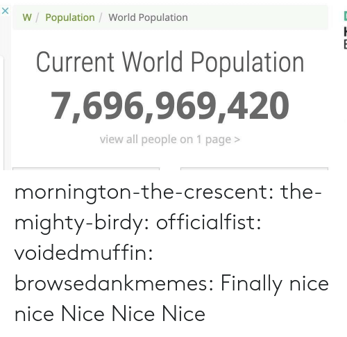 Tumblr, Blog, and Http: W Population / World Population  Current World Population  7,696.969,420  view all people on 1 page> mornington-the-crescent:  the-mighty-birdy:  officialfist: voidedmuffin:  browsedankmemes: Finally  nice   nice   Nice  Nice  Nice