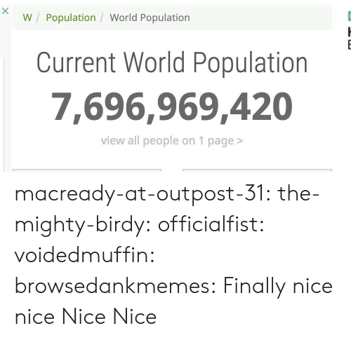 Tumblr, Blog, and Http: W Population / World Population  Current World Population  7,696.969,420  view all people on 1 page> macready-at-outpost-31:  the-mighty-birdy:  officialfist: voidedmuffin:  browsedankmemes: Finally  nice   nice   Nice  Nice
