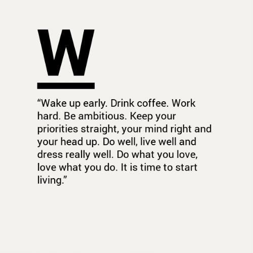 "Wake Up Early: W  ""Wake up early. Drink coffee. Work  hard. Be ambitious. Keep your  priorities straight, your mind right and  your head up. Do well, live well and  dress really well. Do what you love,  love what you do. It is time to start  living."""