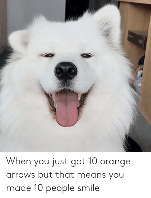 Arrows: W When you just got 10 orange arrows but that means you made 10 people smile