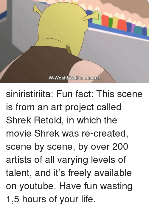 Bailey Jay, Life, and Shrek: W-Woah! Wait a minute! siniristiriita: Fun fact: This scene is from an art project called Shrek Retold, in which the movie Shrek was re-created, scene by scene, by over 200 artists of all varying levels of talent, and it's freely available on youtube. Have fun wasting 1,5 hours of your life.