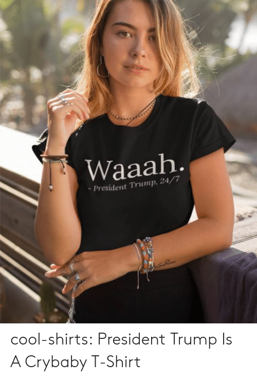 crybaby: Waaah  -President Trump, 24/7 cool-shirts:  President Trump Is A Crybaby T-Shirt
