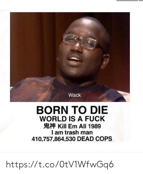 Born to Die, Trash, and Fuck: Wack  BORN TO DIE  WORLD IS A FUCK  Kill Em All 1989  I am trash man  410,757,864,530 DEAD COPS https://t.co/0tV1WfwGq6