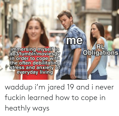cope: waddup i'm jared 19 and i never fuckin learned how to cope in heathly ways