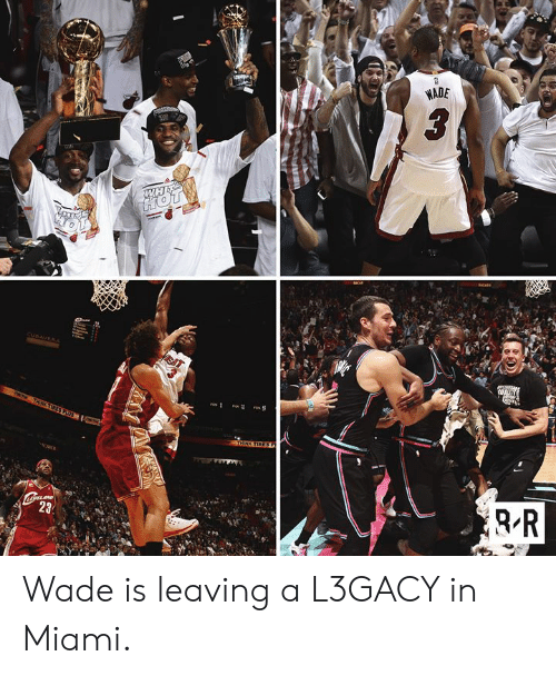 Miami, Leaving, and Wade: WADE  WH Wade is leaving a L3GACY in Miami.