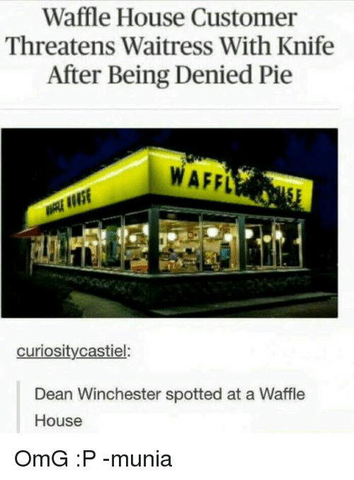Waffling: Waffle House Customer  Threatens Waitress With Knife  After Being Denied Pie  WAFEL  curiosity castiel  Dean Winchester spotted at a Waffle  House OmG :P -munia