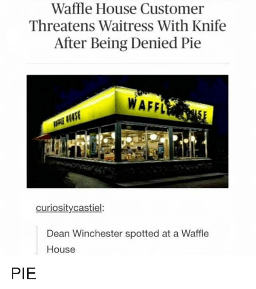 Memes, 🤖, and Pie: Waffle House Customer  Threatens Waitress With Knife  After Being Denied Pie  WAFFL  curiosity castiel:  Dean Winchester spotted at a Waffle  House PIE