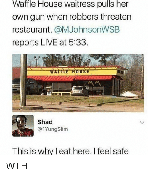 Waffle House: Waffle  House  waitress  pulls  her  own gun when robbers threaten  restaurant. @MJohnsonWSEB  reports LIVE at 5:33  Shad  @1YungSlim  This is why l eat here. I feel safe WTH