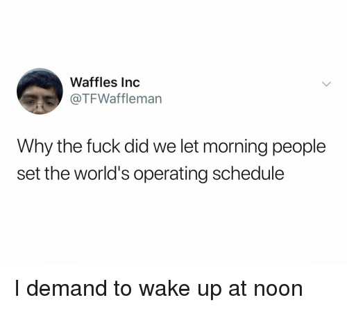 waffles: Waffles Inc  @TFWaffleman  Why the fuck did we let morning people  set the world's operating schedule I demand to wake up at noon