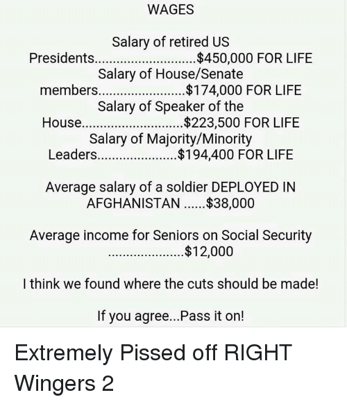 speaker of the house: WAGES  Salary of retired US  Presidents  $450,000 FOR LIFE  Salary of House/Senate  members  FOR LIFE  Salary of Speaker of the  House  $223,500 FOR LIFE  Salary of Majority/Minority  Leaders.  $194,400 FOR LIFE  Average salary of a soldier DEPLOYED IN  AFGHANISTAN $38,000  Average income for Seniors on Social Security  $12,000  I think we found where the cuts should be made!  If you agree...Pass it on! Extremely Pissed off RIGHT Wingers 2