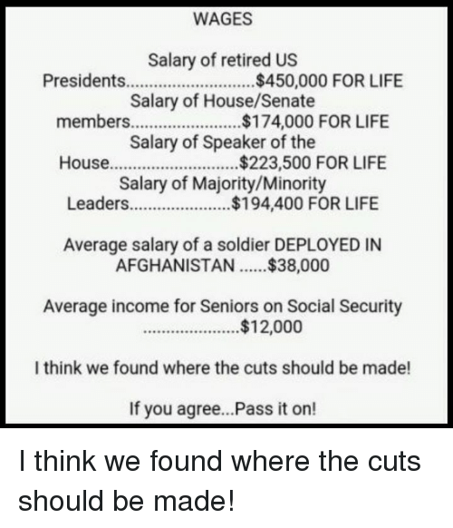 speaker of the house: WAGES  Salary of retired US  Presidents $450,000 FOR LIFE  Salary of House/Senate  members..$174,000 FOR LIFE  Salary of Speaker of the  House.  Salary of Majority/Minority  $194,400 FOR LIFE  Average salary of a soldier DEPLOYED IN  AFGHANISTAN.$38,000  Average income for Seniors on Social Security  $12,000  l think we found where the cuts should be made!  If you agree...Pass it on! I think we found where the cuts should be made!