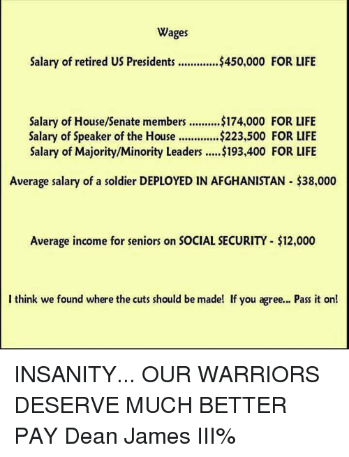 speaker of the house: Wages  Salary of retired US Presidents $450,000 FOR LIFE  Salary of House/Senate members ..........$174,000 FOR LIFE  Salary of Speaker of the House .............$223,500 FOR LIFE  Salary of Majority/Minority Leaders .....$193,400 FOR LIFE  Average salary of a soldier DEPLOYED IN AFGHANISTAN $38,000  Average income for seniors on SOCIAL SECURITY-$12,000  I think we found where the cuts should be made! If you agree... Pass it on! INSANITY... OUR WARRIORS DESERVE MUCH BETTER PAY   Dean James III%
