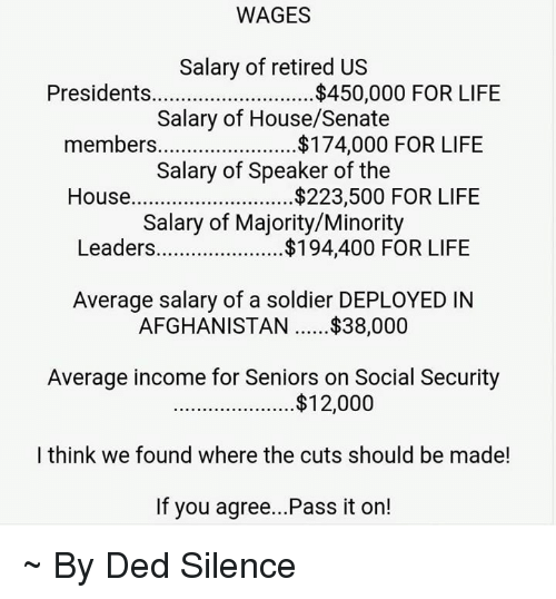 speaker of the house: WAGES  Salary of retired US  Presidents  $450,000 FOR LIFE  Salary of House/Senate  members....................... $174,000 FOR LIFE  Salary of Speaker of the  House  $223,500 FOR LIFE  Salary of Majority/Minority  Leaders  FOR LIFE  Average salary of a soldier DEPLOYED IN  AFGHANISTAN $38,000  Average income for Seniors on Social Security  $12,000  I think we found where the cuts should be made!  If you agree...Pass it on! ~ By Ded Silence